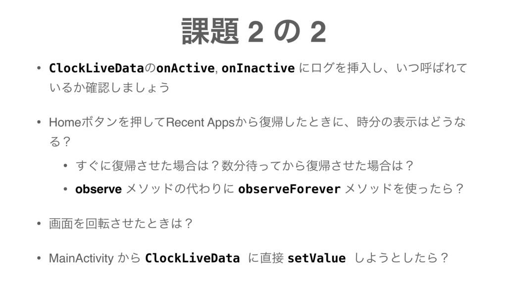 ՝ 2 ͷ 2 • ClockLiveDataͷonActive, onInactive ʹ...