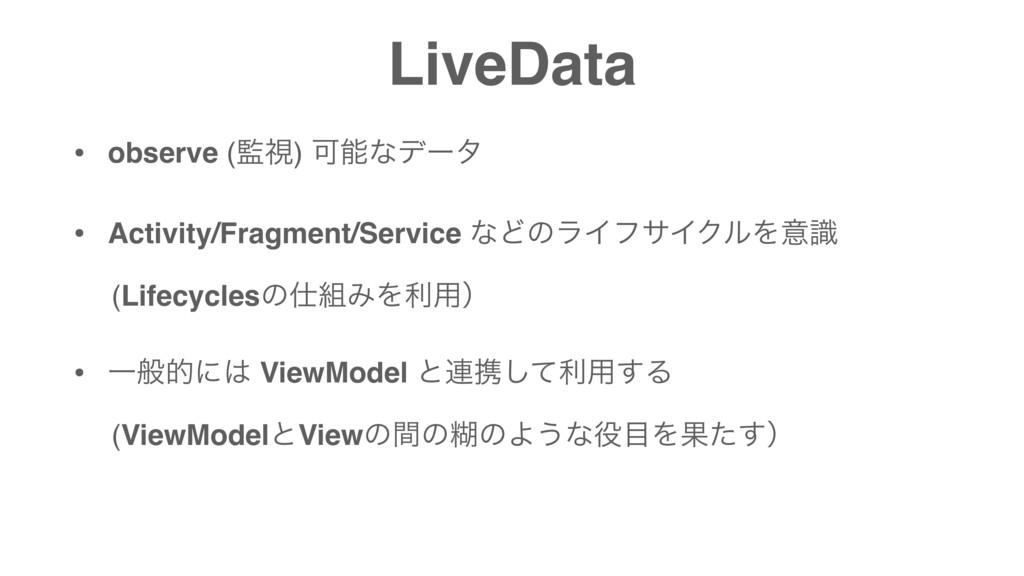 LiveData • observe (ࢹ) Մͳσʔλ • Activity/Fragm...