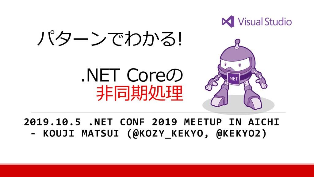 パターンでわかる! .NET Coreの 非同期処理 2019.10.5 .NET CONF ...