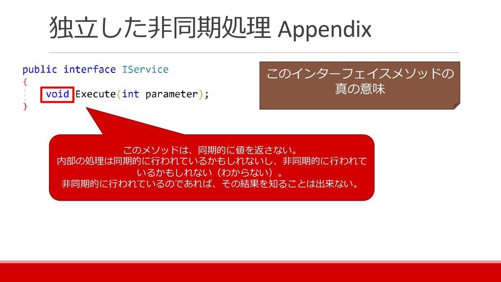 独立した非同期処理 Appendix このメソッドは、同期的に値を返さない。 内部の処理は同期...