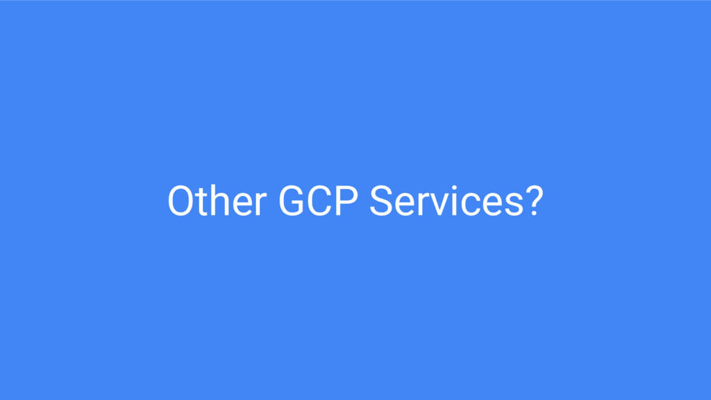 Other GCP Services?