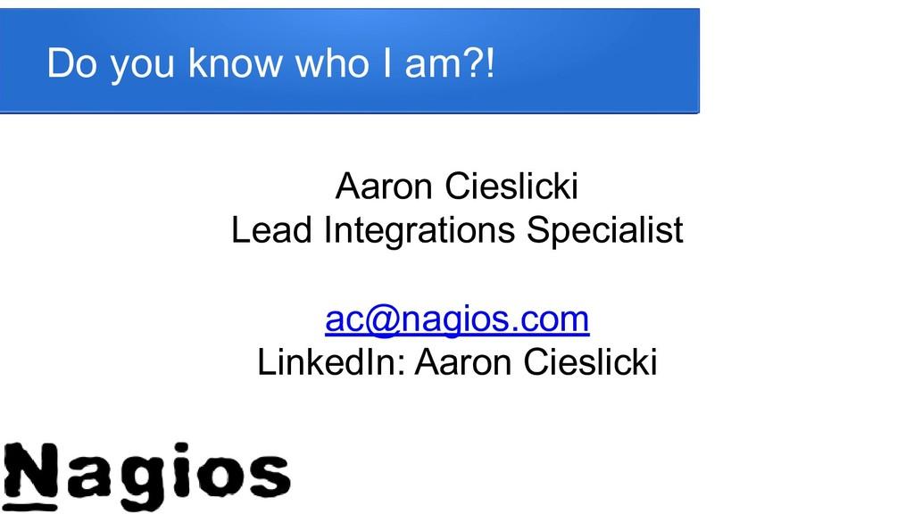 Do you know who I am?! Aaron Cieslicki Lead Int...