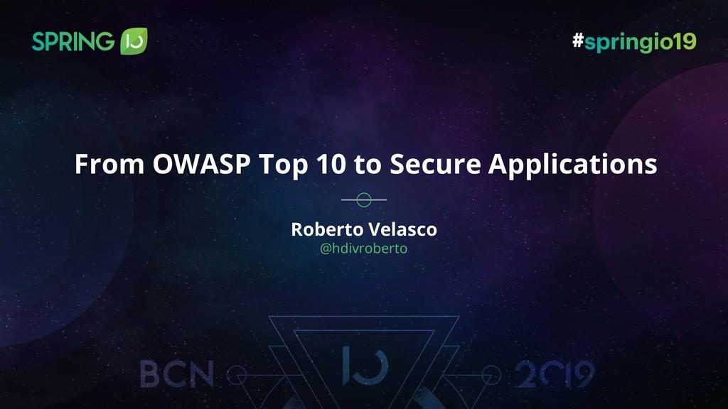 Roberto Velasco @hdivroberto From OWASP Top 10 ...