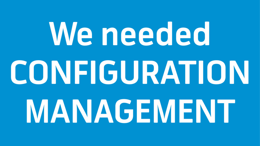 We needed CONFIGURATION MANAGEMENT
