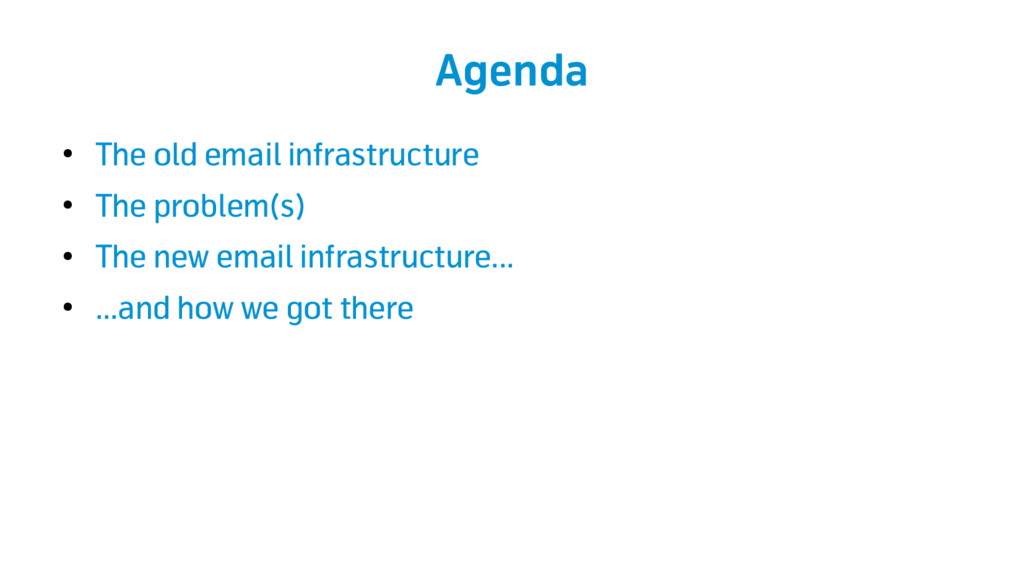Agenda ● The old email infrastructure ● The pro...
