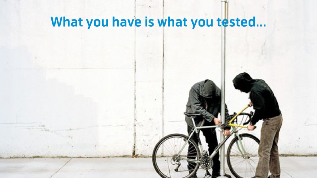 What you have is what you tested...