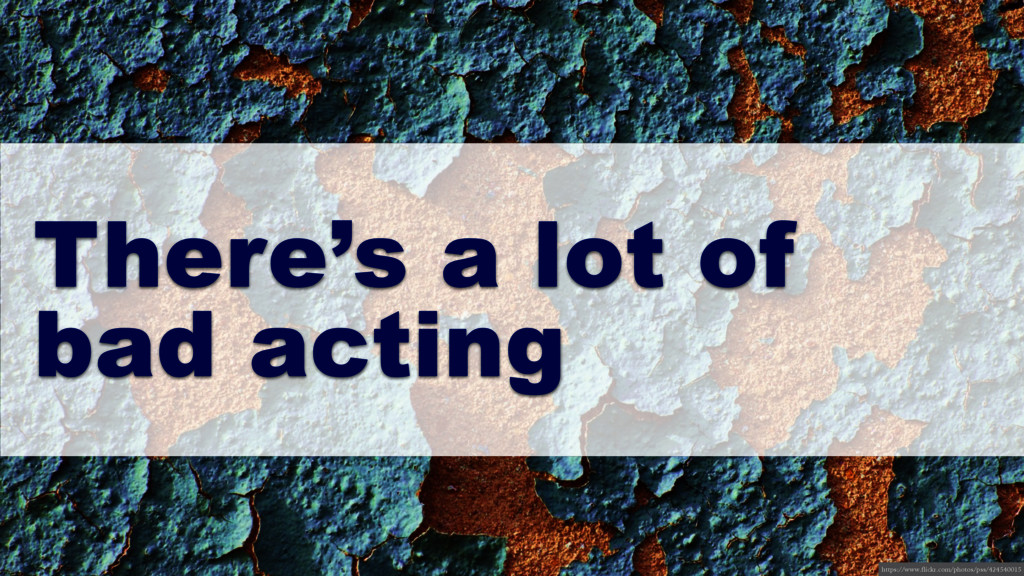 There's a lot of bad acting https://www.flickr....