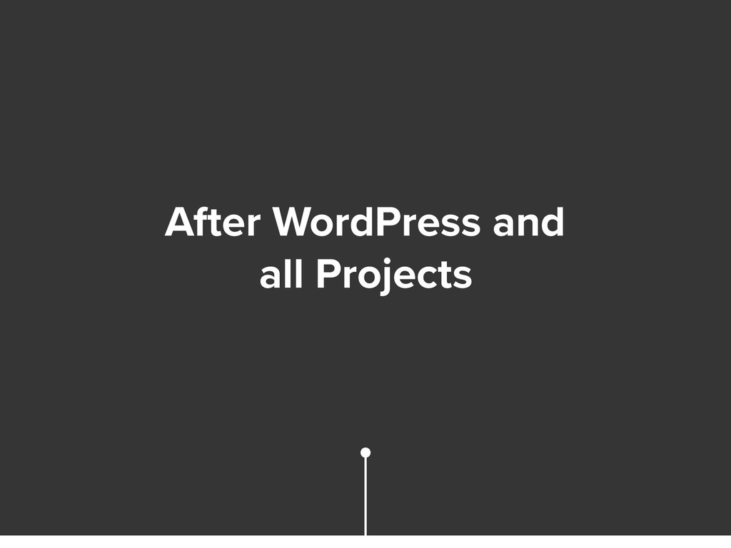 After WordPress and all Projects
