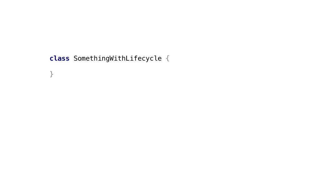 class SomethingWithLifecycle { }