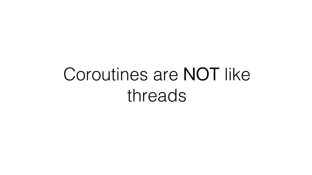 Coroutines are NOT like threads