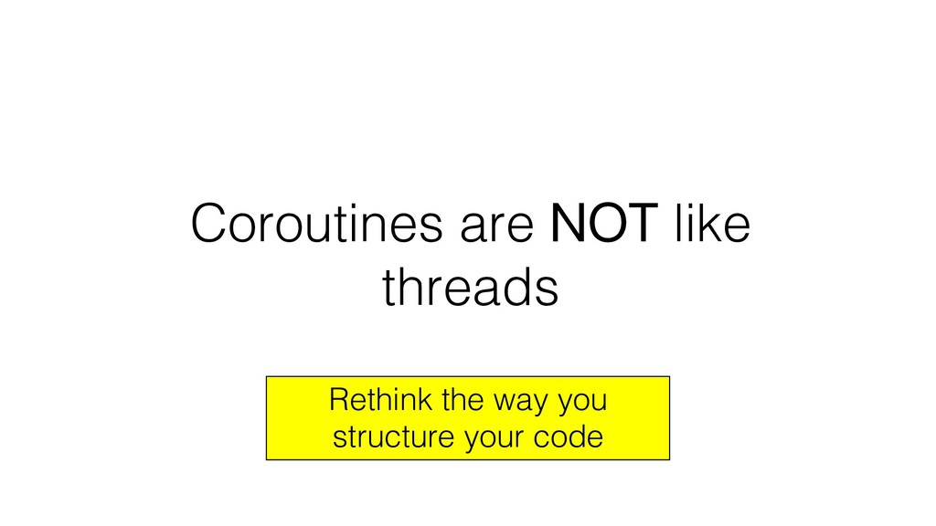Coroutines are NOT like threads Rethink the way...