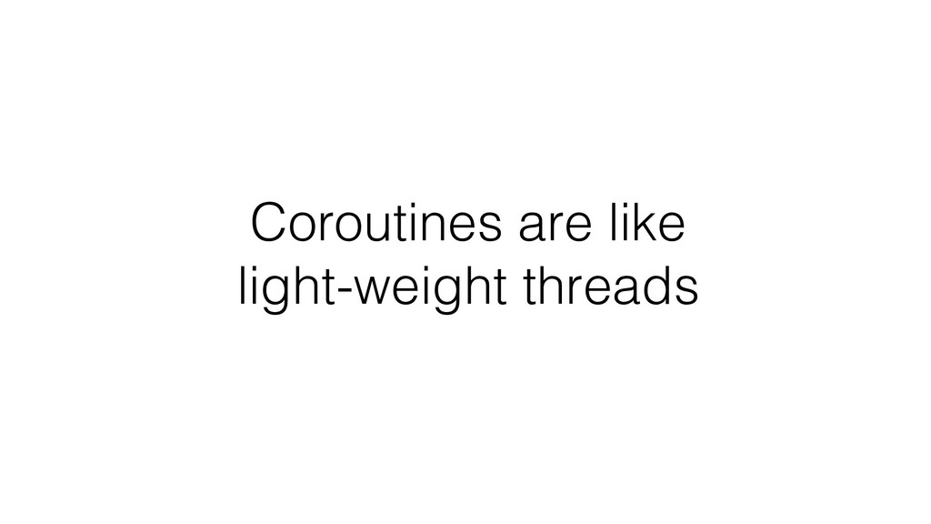 Coroutines are like light-weight threads