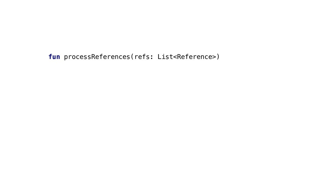 fun processReferences(refs: List<Reference>)