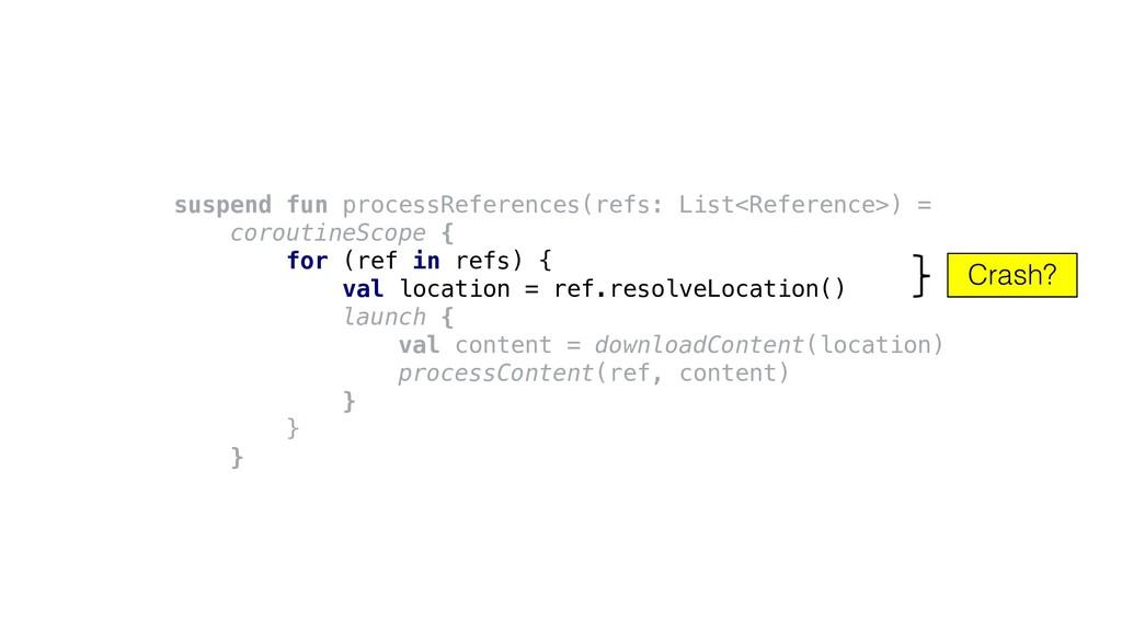 Crash? suspend fun processReferences(refs: List...