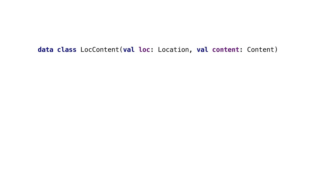 data class LocContent(val loc: Location, val co...