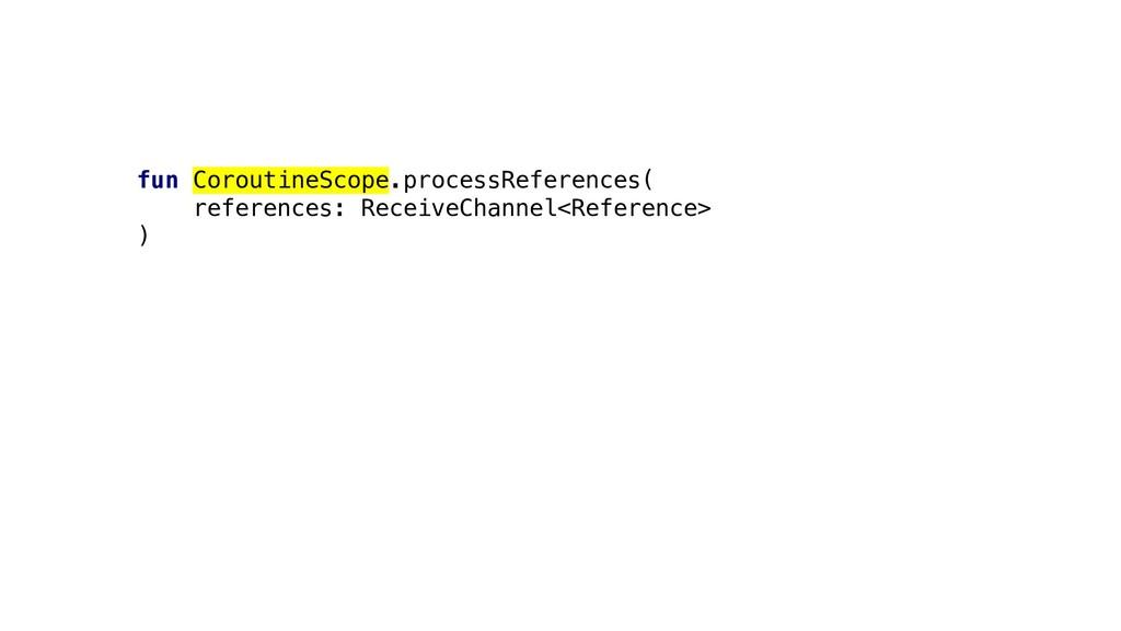 fun CoroutineScope.processReferences( reference...