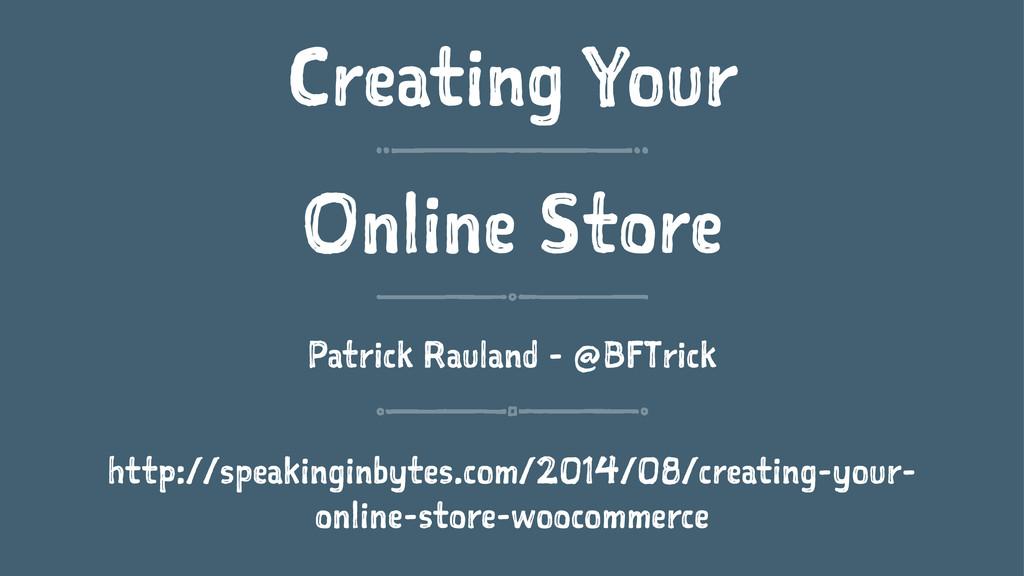 Creating Your Online Store Patrick Rauland - @B...