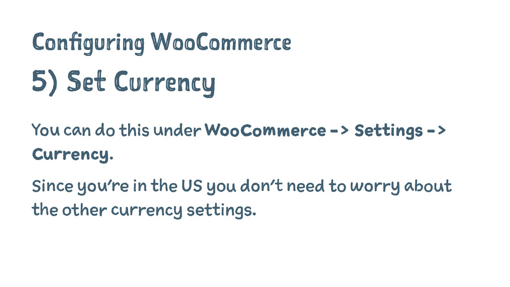 Configuring WooCommerce 5) Set Currency You can...