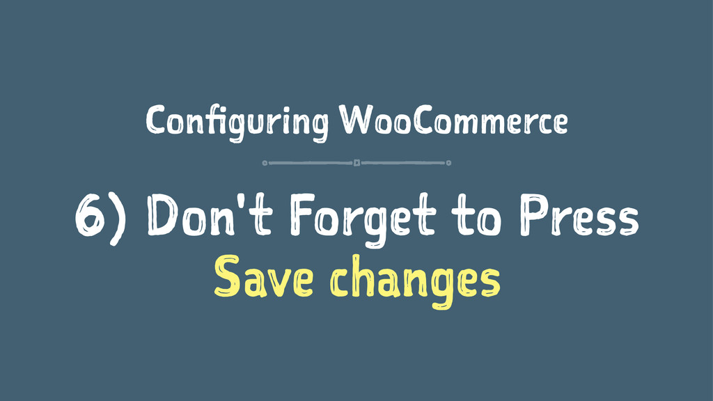 Configuring WooCommerce 6) Don't Forget to Pres...