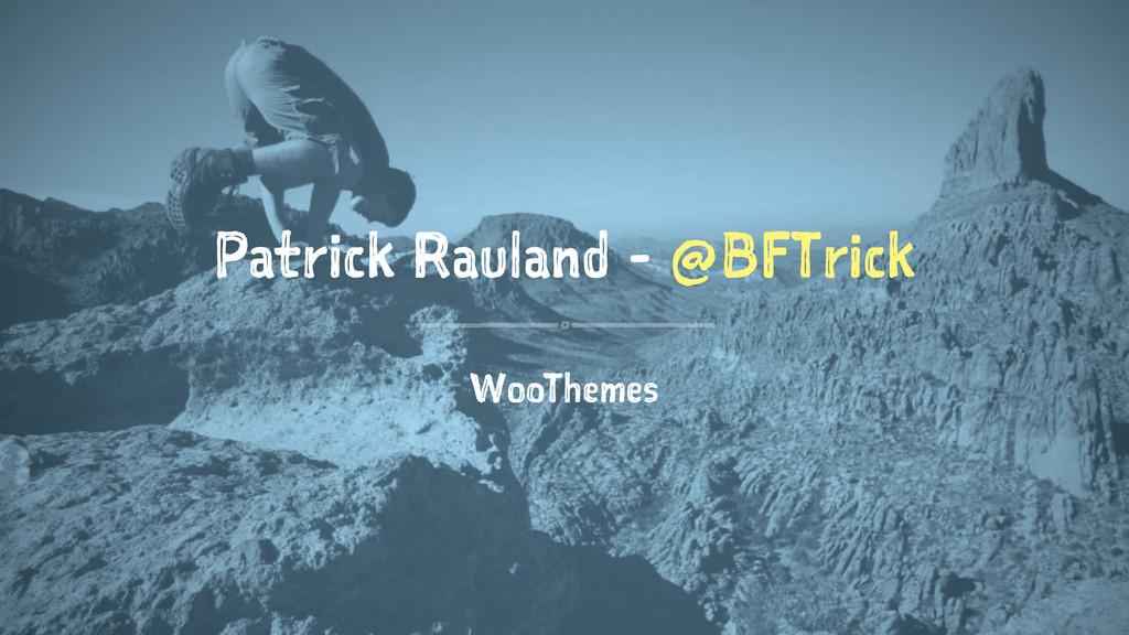 Patrick Rauland - @BFTrick WooThemes