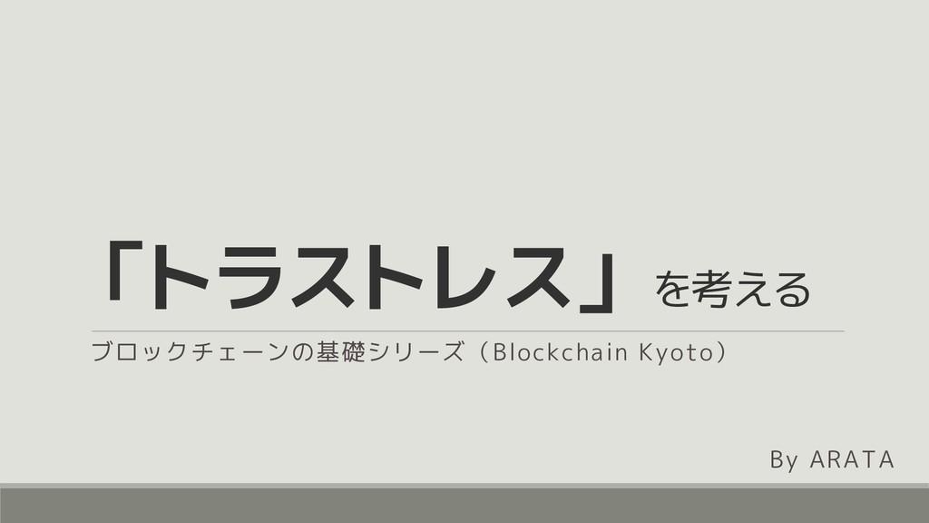 「トラストレス」 を考える ブロックチェーンの基礎シリーズ(Blockchain Kyoto)...