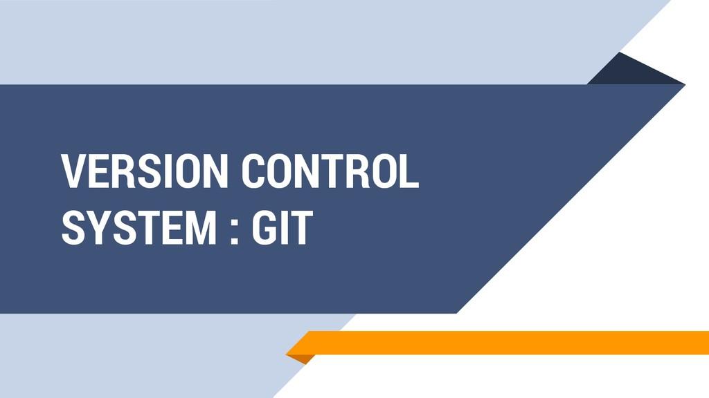 VERSION CONTROL SYSTEM : GIT