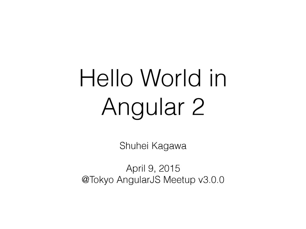 Hello World in Angular 2 Shuhei Kagawa April 9,...