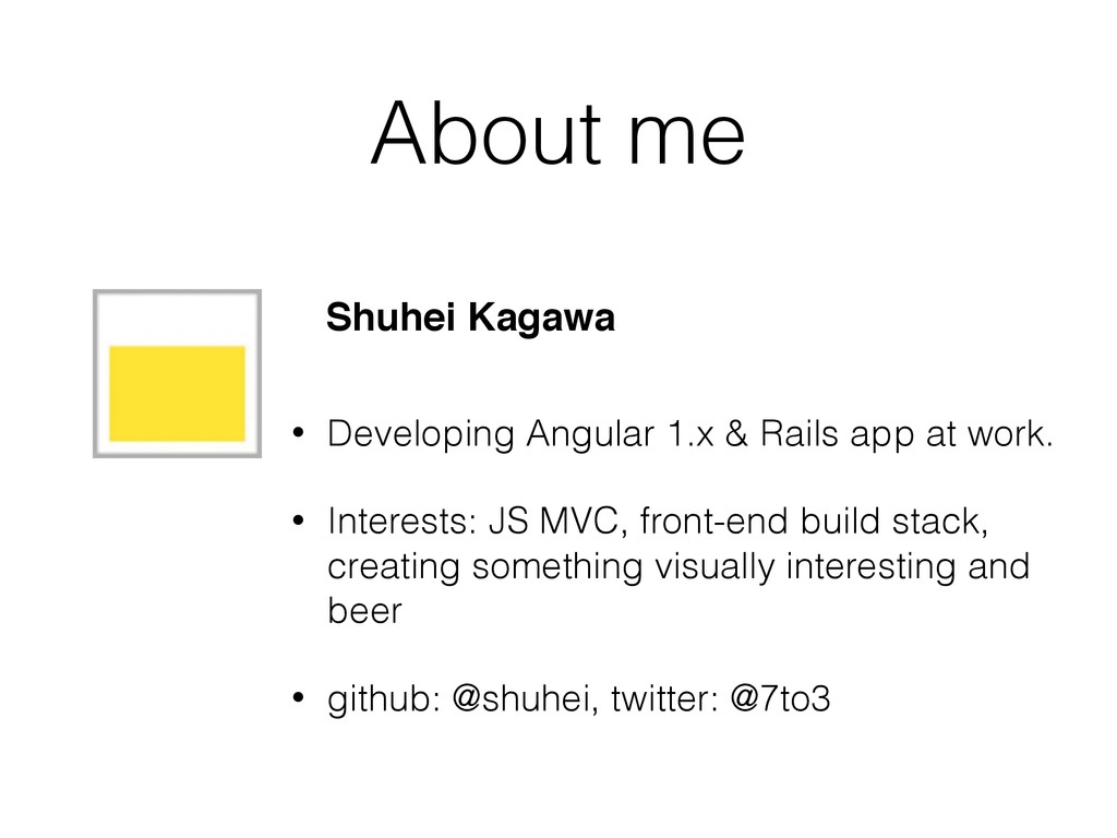 About me • Developing Angular 1.x & Rails app a...