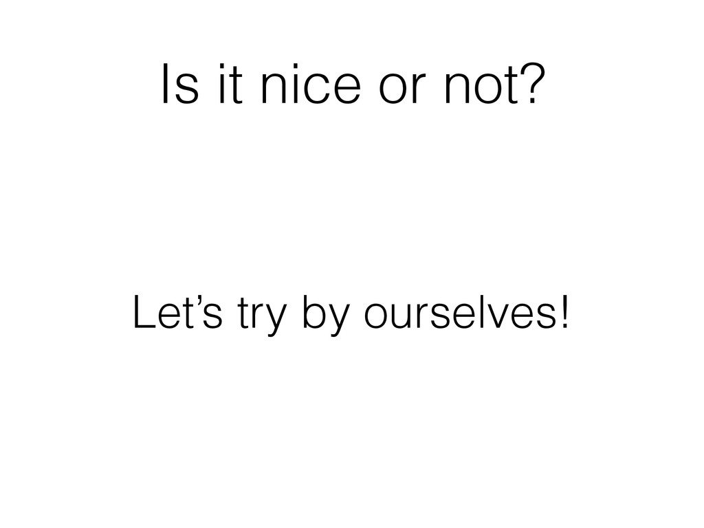 Is it nice or not? Let's try by ourselves!