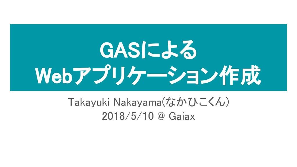 GASによる Webアプリケーション作成 Takayuki Nakayama(なかひこくん) ...