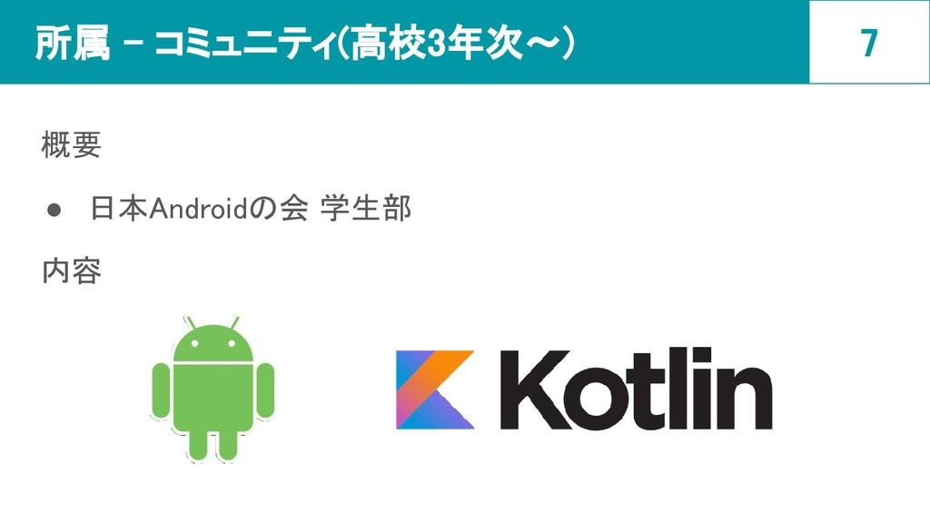 所属 - コミュニティ(高校3年次〜) 概要 ● 日本Androidの会 学生部 内容 7