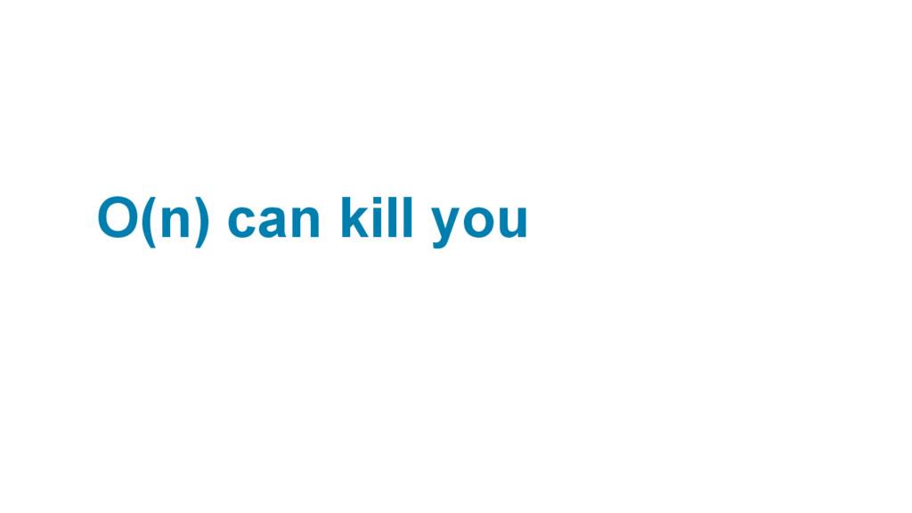 O(n) can kill you