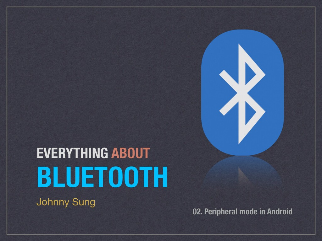 EVERYTHING ABOUT BLUETOOTH Johnny Sung 02. Peri...