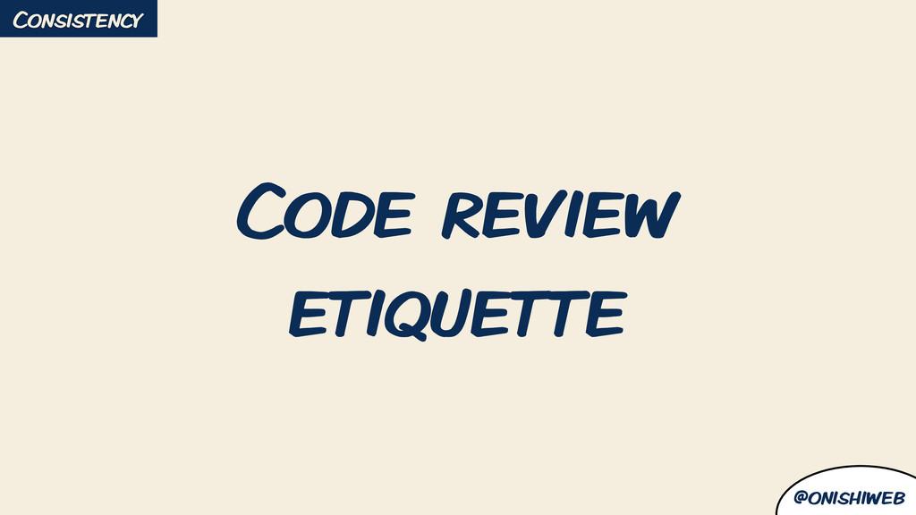 @onishiweb Code review etiquette Consistency