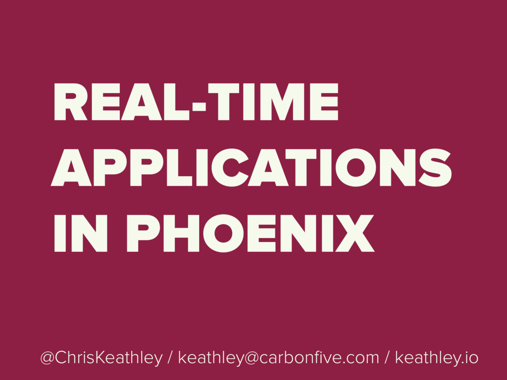 REAL-TIME APPLICATIONS IN PHOENIX @ChrisKeathle...