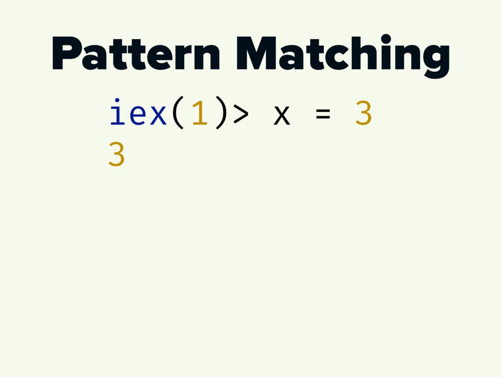 Pattern Matching iex(1)> x = 3 3