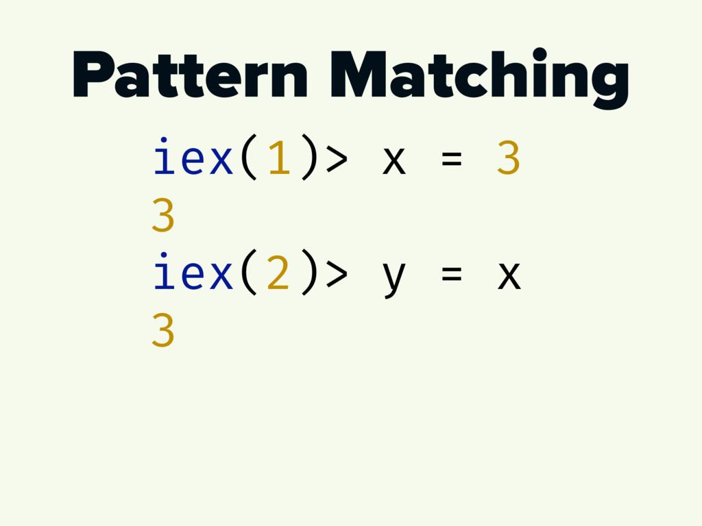Pattern Matching iex(1)> x = 3 3 iex(2)> y = x 3