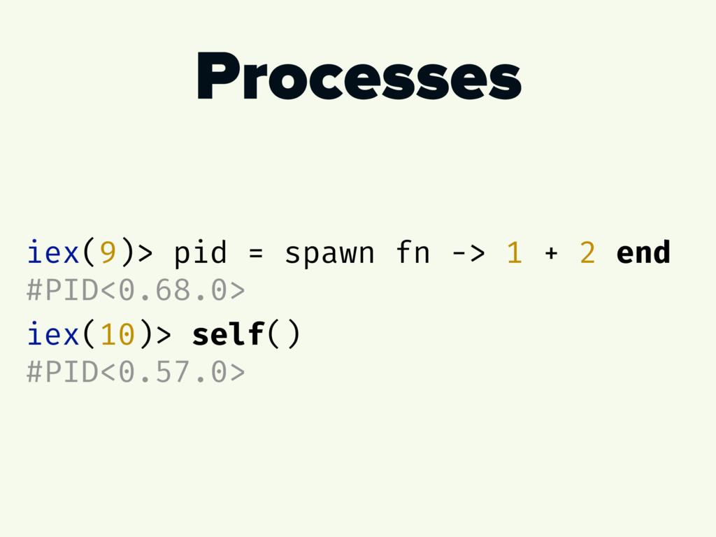 Processes iex(9)> pid = spawn fn -> 1 + 2 end #...