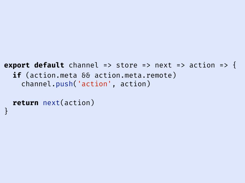 export default channel => store => next => acti...