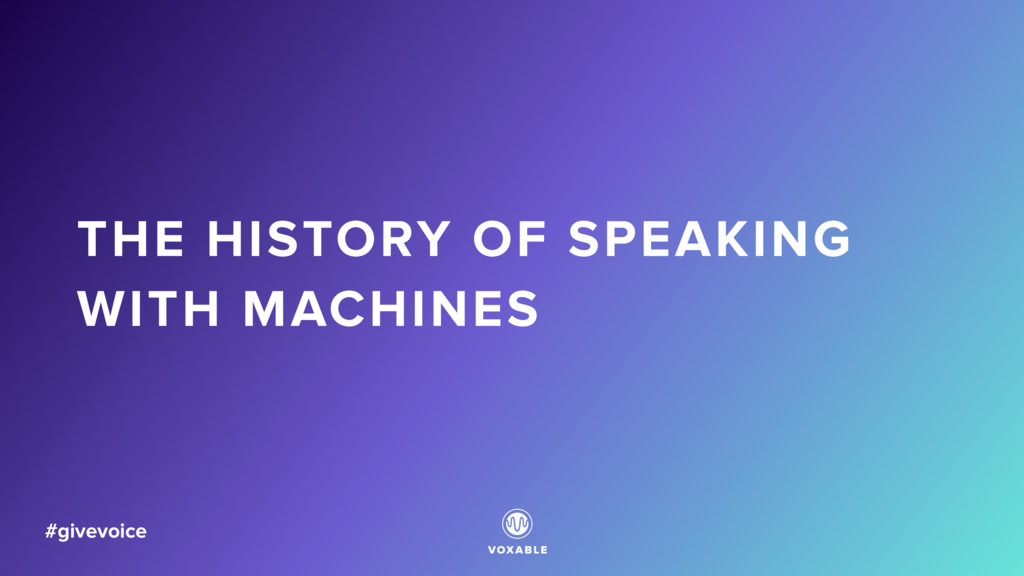 THE HISTORY OF SPEAKING WITH MACHINES #givevoice