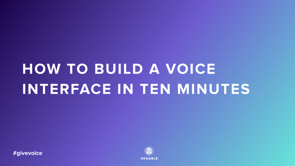 HOW TO BUILD A VOICE INTERFACE IN TEN MINUTES #...