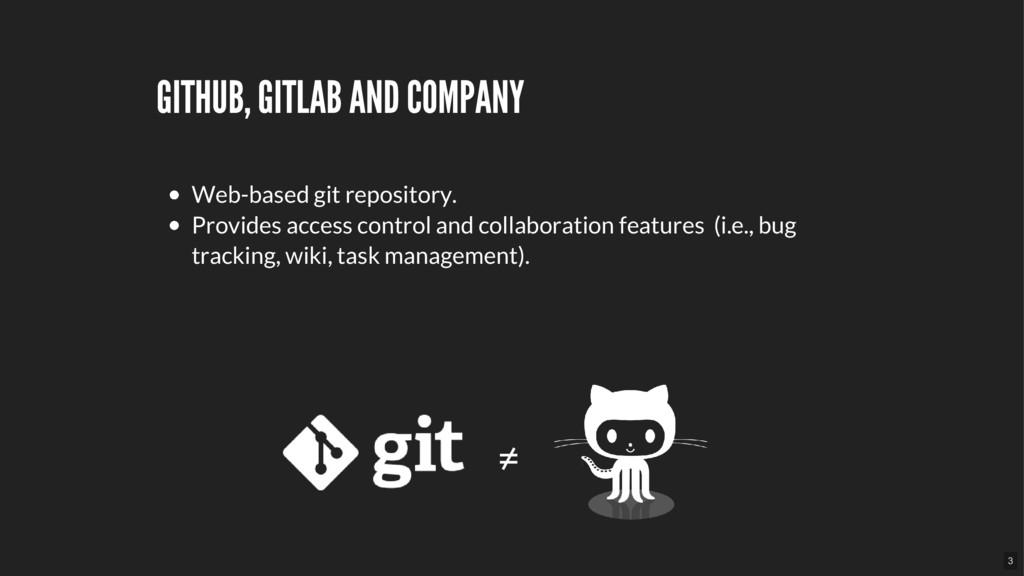 GITHUB, GITLAB AND COMPANY ≠ Web-based git repo...