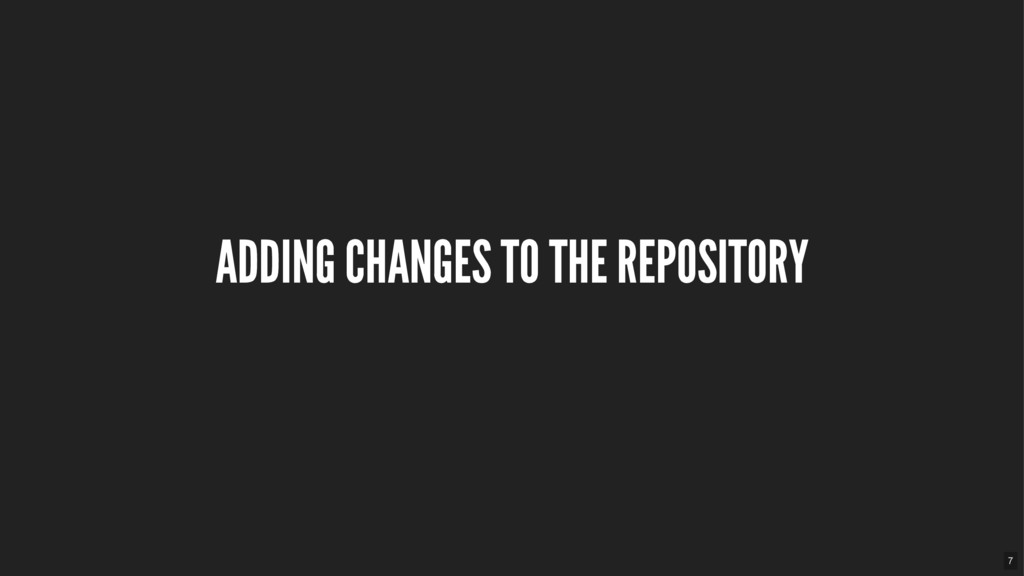 ADDING CHANGES TO THE REPOSITORY 7
