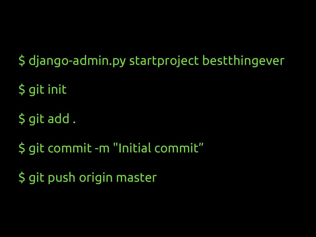 $ django-admin.py startproject bestthingever $ ...