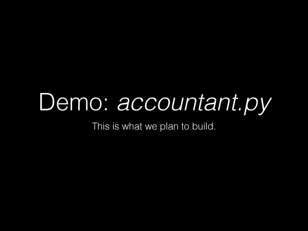 Demo: accountant.py This is what we plan to bui...