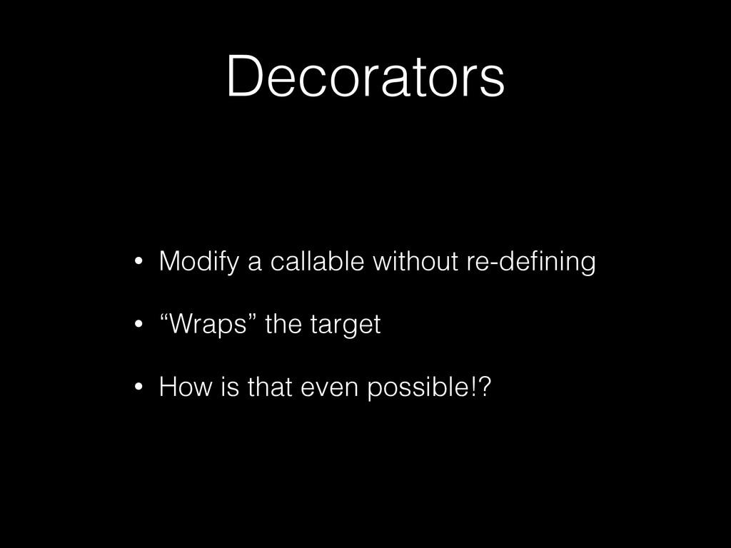 Decorators • Modify a callable without re-defini...