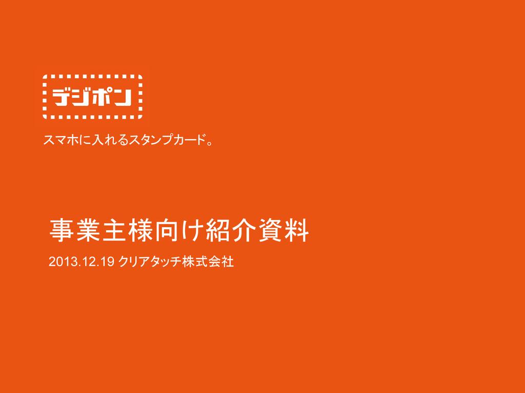 2013.12.19 クリアタッチ株式会社 スマホに入れるスタンプカード。 事業主様向け紹介資料