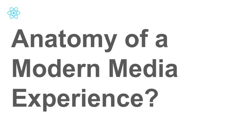 Anatomy of a Modern Media Experience?