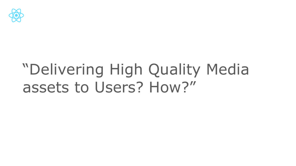"""""""Delivering High Quality Media assets to Users?..."""