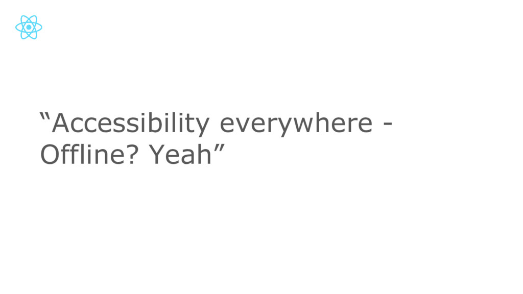 """""""Accessibility everywhere - Offline? Yeah"""""""